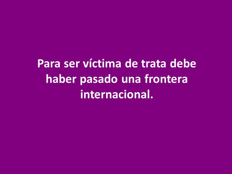 Para ser víctima de trata debe haber pasado una frontera internacional.