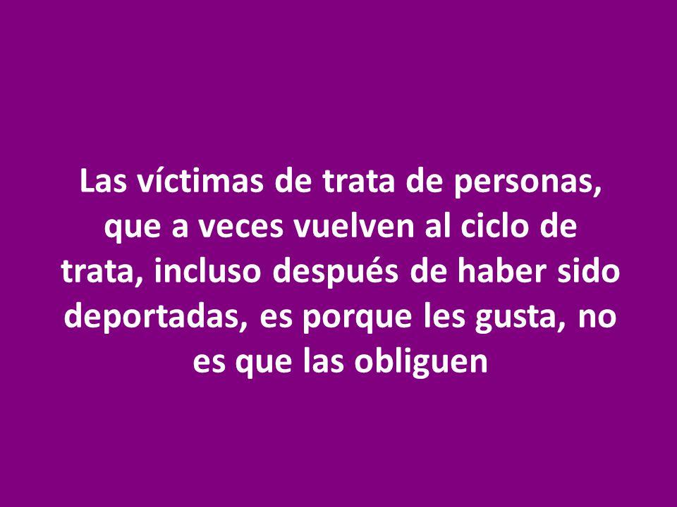 Las víctimas de trata de personas, que a veces vuelven al ciclo de trata, incluso después de haber sido deportadas, es porque les gusta, no es que las
