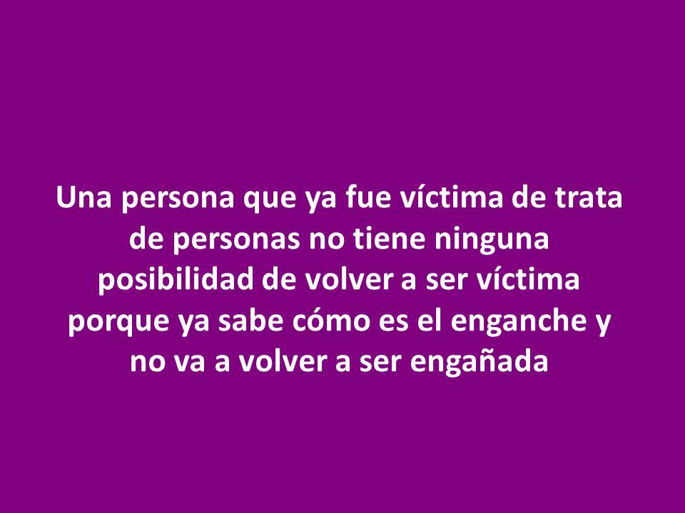 Una persona que ya fue víctima de trata de personas no tiene ninguna posibilidad de volver a ser víctima porque ya sabe cómo es el enganche y no va a