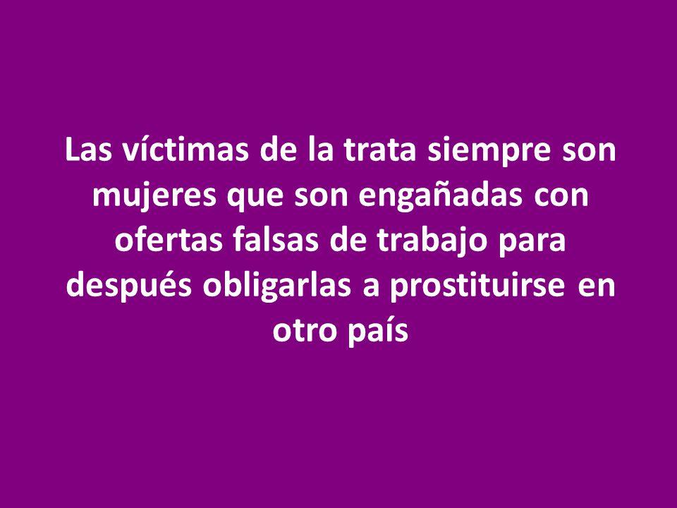 Las víctimas de la trata siempre son mujeres que son engañadas con ofertas falsas de trabajo para después obligarlas a prostituirse en otro país