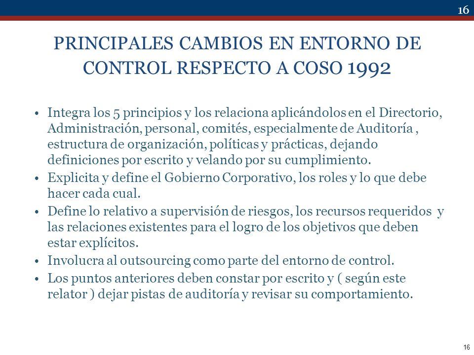 16 PRINCIPALES CAMBIOS EN ENTORNO DE CONTROL RESPECTO A COSO 1992 Integra los 5 principios y los relaciona aplicándolos en el Directorio, Administraci