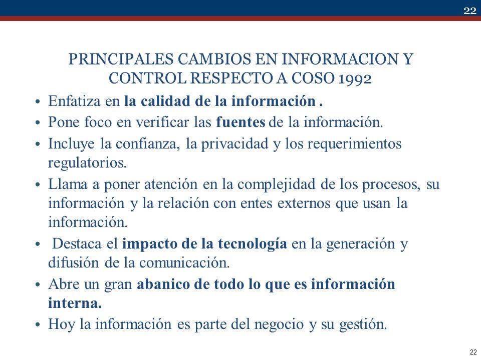 22 PRINCIPALES CAMBIOS EN INFORMACION Y CONTROL RESPECTO A COSO 1992 Enfatiza en la calidad de la información. Pone foco en verificar las fuentes de l
