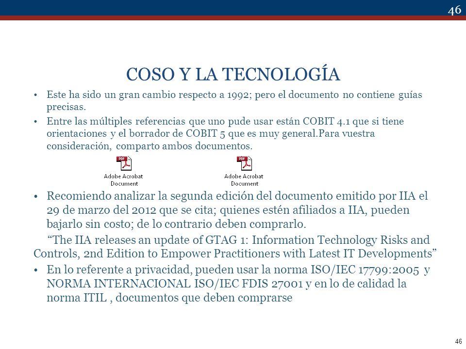 46 COSO Y LA TECNOLOGÍA Este ha sido un gran cambio respecto a 1992; pero el documento no contiene guías precisas. Entre las múltiples referencias que