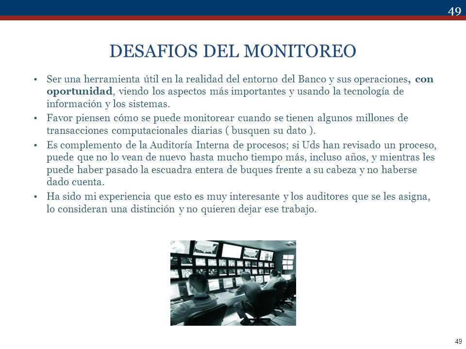 49 DESAFIOS DEL MONITOREO Ser una herramienta útil en la realidad del entorno del Banco y sus operaciones, con oportunidad, viendo los aspectos más im