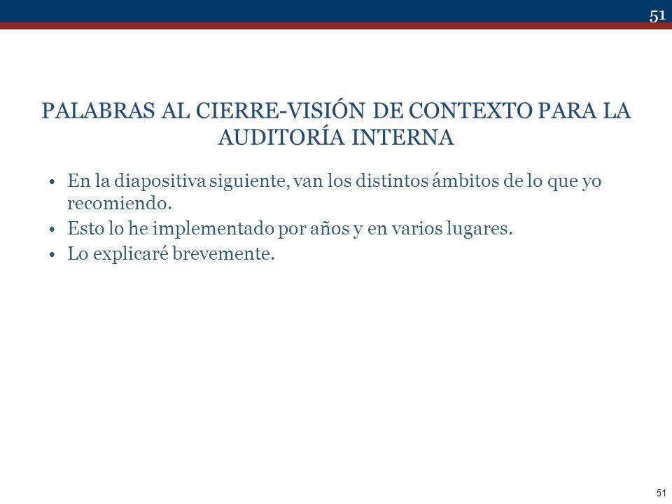 51 PALABRAS AL CIERRE-VISIÓN DE CONTEXTO PARA LA AUDITORÍA INTERNA En la diapositiva siguiente, van los distintos ámbitos de lo que yo recomiendo. Est