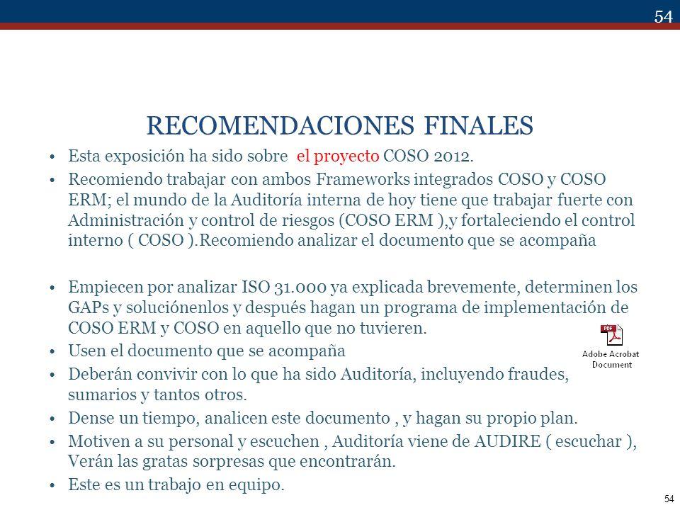 54 RECOMENDACIONES FINALES Esta exposición ha sido sobre el proyecto COSO 2012. Recomiendo trabajar con ambos Frameworks integrados COSO y COSO ERM; e