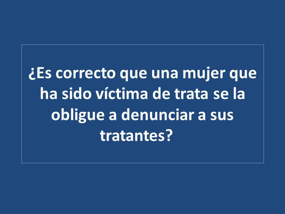 ¿Es correcto que una mujer que ha sido víctima de trata se la obligue a denunciar a sus tratantes?
