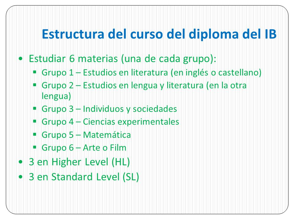 Estructura del curso del diploma del IB Estudiar 6 materias (una de cada grupo): Grupo 1 – Estudios en literatura (en inglés o castellano) Grupo 2 – E