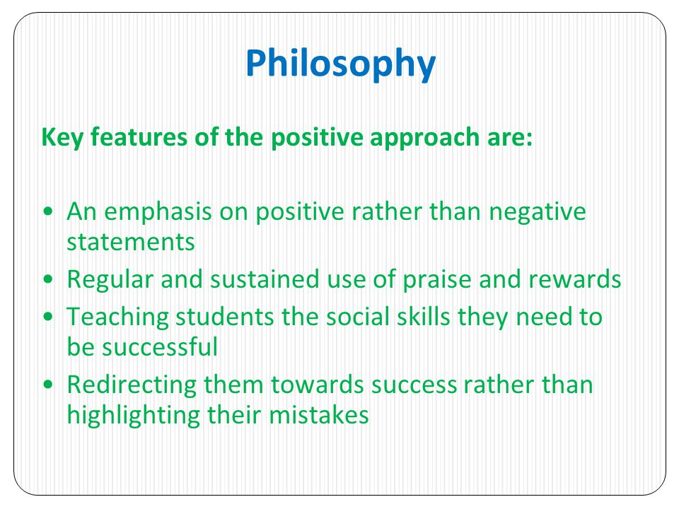 Philosophy Key features of the positive approach are: An emphasis on positive rather than negative statements Regular and sustained use of praise and rewards Teaching students the social skills they need to be successful Redirecting them towards success rather than highlighting their mistakes