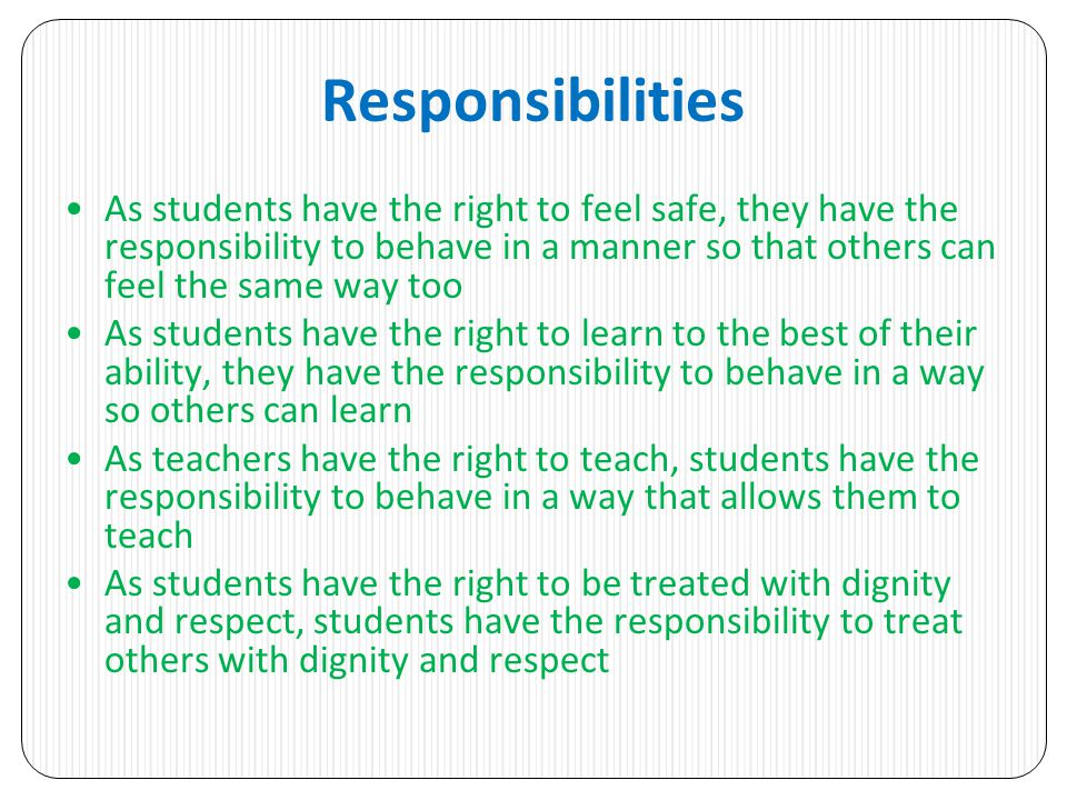 Responsibilities As students have the right to feel safe, they have the responsibility to behave in a manner so that others can feel the same way too As students have the right to learn to the best of their ability, they have the responsibility to behave in a way so others can learn As teachers have the right to teach, students have the responsibility to behave in a way that allows them to teach As students have the right to be treated with dignity and respect, students have the responsibility to treat others with dignity and respect