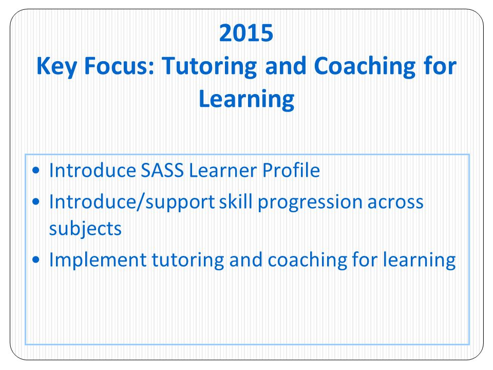 2015 Key Focus: Tutoring and Coaching for Learning Introduce SASS Learner Profile Introduce/support skill progression across subjects Implement tutoring and coaching for learning