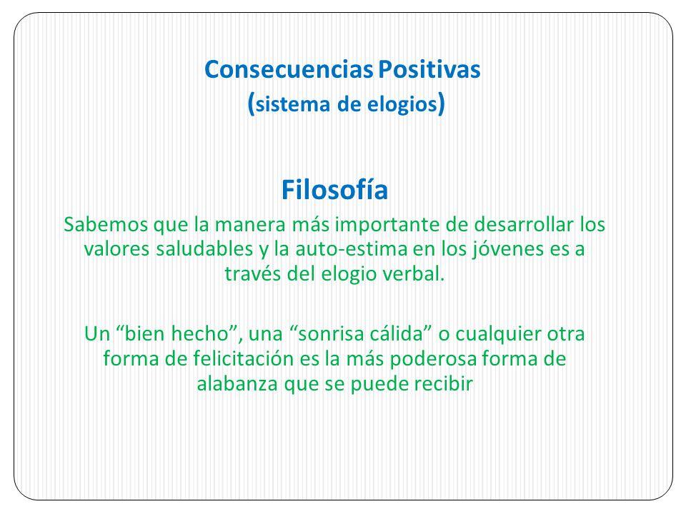 Consecuencias Positivas ( sistema de elogios ) Filosofía Sabemos que la manera más importante de desarrollar los valores saludables y la auto-estima en los jóvenes es a través del elogio verbal.