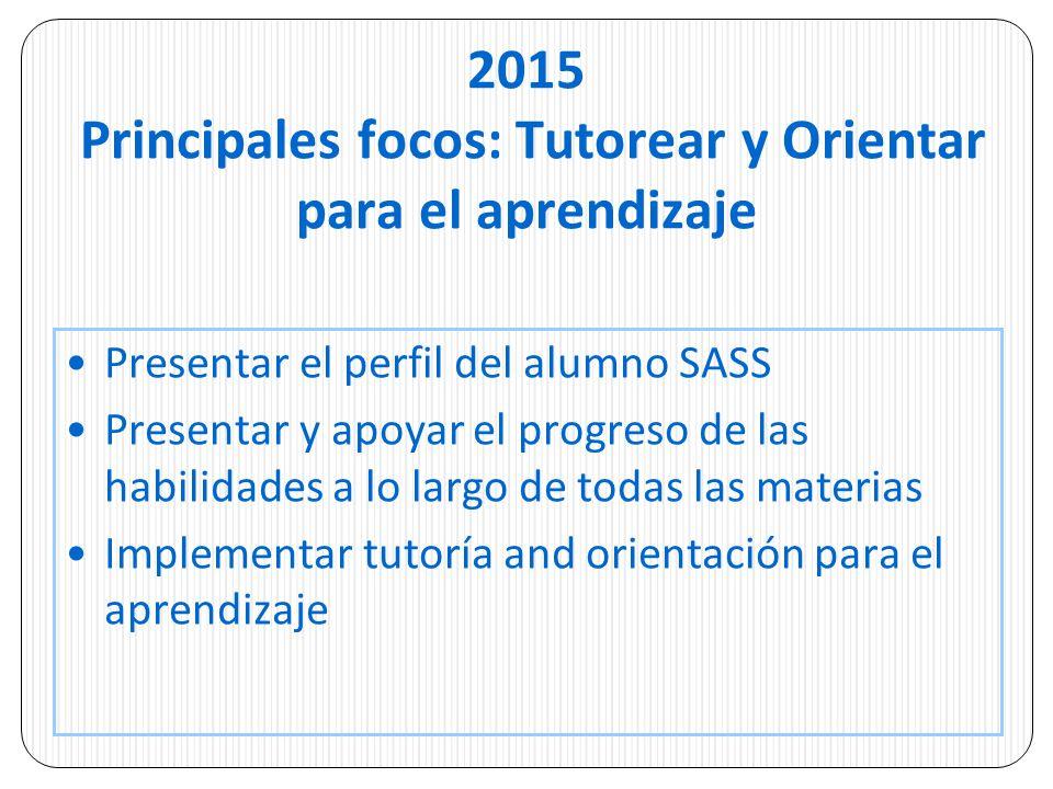 2015 Principales focos: Tutorear y Orientar para el aprendizaje Presentar el perfil del alumno SASS Presentar y apoyar el progreso de las habilidades a lo largo de todas las materias Implementar tutoría and orientación para el aprendizaje