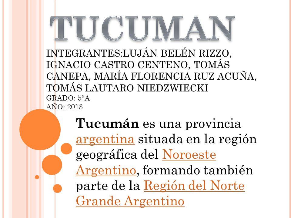 INTEGRANTES:LUJÁN BELÉN RIZZO, IGNACIO CASTRO CENTENO, TOMÁS CANEPA, MARÍA FLORENCIA RUZ ACUÑA, TOMÁS LAUTARO NIEDZWIECKI GRADO: 5°A AÑO: 2013 Tucumán es una provincia argentina situada en la región geográfica del Noroeste Argentino, formando también parte de la Región del Norte Grande Argentino