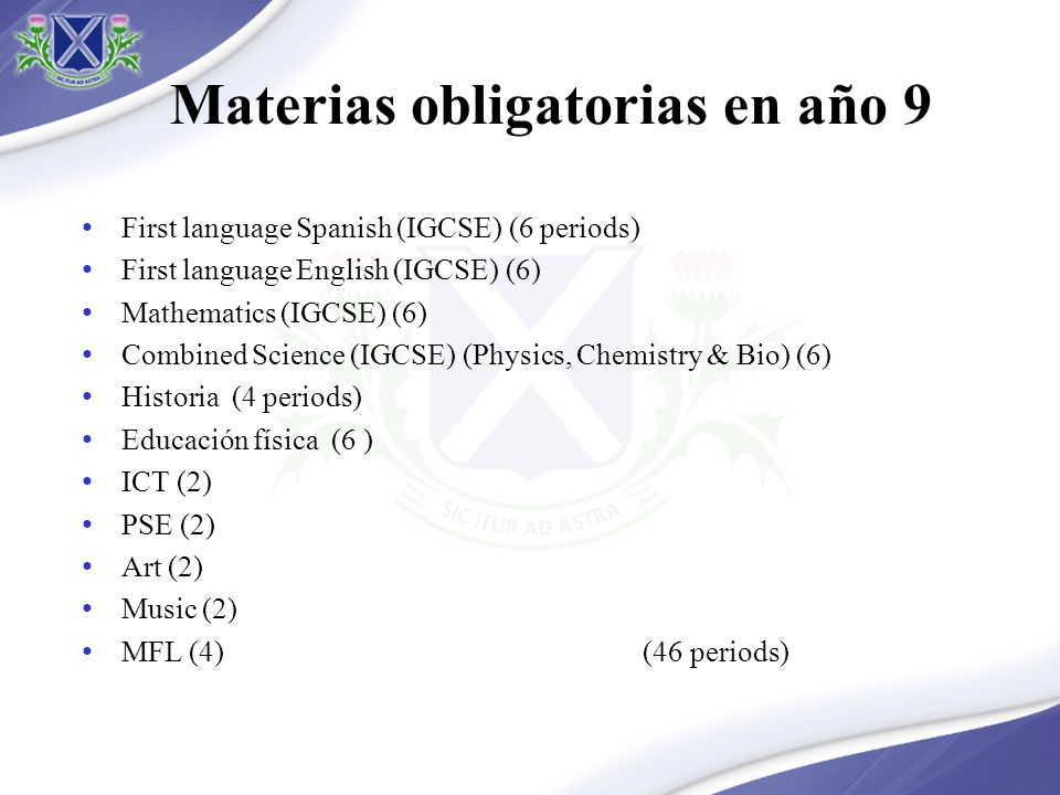Materias obligatorias en año 9 First language Spanish (IGCSE) (6 periods) First language English (IGCSE) (6) Mathematics (IGCSE) (6) Combined Science (IGCSE) (Physics, Chemistry & Bio) (6) Historia (4 periods) Educación física (6 ) ICT (2) PSE (2) Art (2) Music (2) MFL (4) (46 periods)