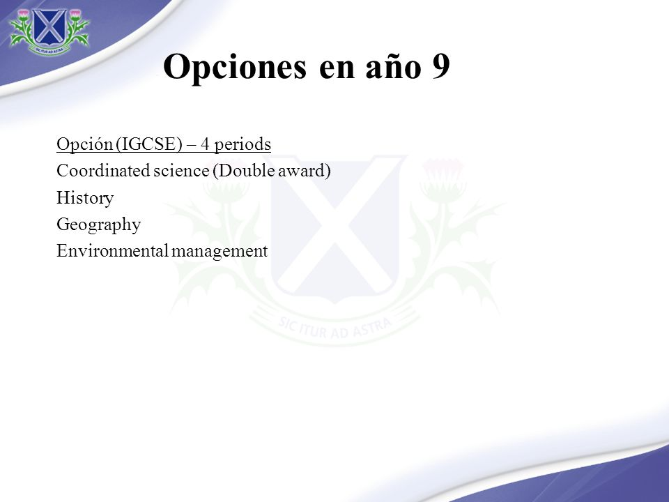 Opciones en año 9 Opción (IGCSE) – 4 periods Coordinated science (Double award) History Geography Environmental management