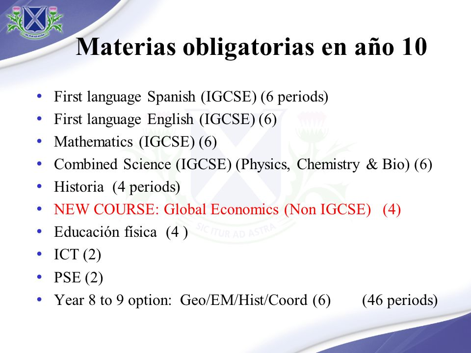 Materias obligatorias en año 10 First language Spanish (IGCSE) (6 periods) First language English (IGCSE) (6) Mathematics (IGCSE) (6) Combined Science (IGCSE) (Physics, Chemistry & Bio) (6) Historia (4 periods) NEW COURSE: Global Economics (Non IGCSE) (4) Educación física (4 ) ICT (2) PSE (2) Year 8 to 9 option: Geo/EM/Hist/Coord (6) (46 periods)