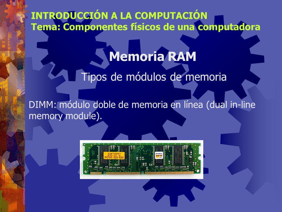 SIMM: módulo simple de memoria en línea (single in-line memory module). Memoria RAM INTRODUCCIÓN A LA COMPUTACIÓN Tema: Componentes físicos de una com