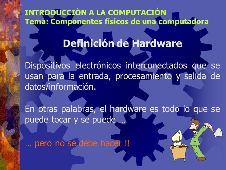 INTRODUCCIÓN A LA COMPUTACIÓN Tema: Componentes físicos de una computadora Identificar los elementos que conforman el hardware de una computadora.
