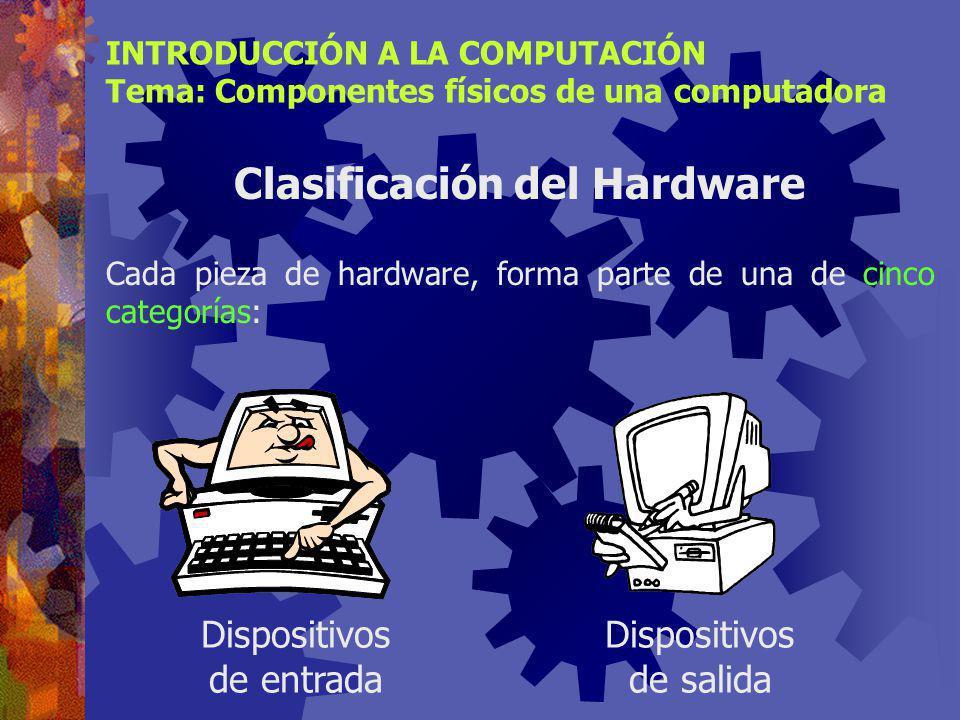 INTRODUCCIÓN A LA COMPUTACIÓN Tema: Componentes físicos de una computadora Clasificación del Hardware Cada pieza de hardware, forma parte de una de cinco categorías: Dispositivos de entrada Dispositivos de salida