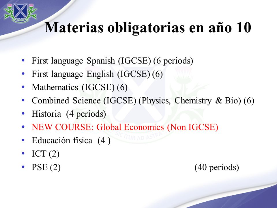Materias obligatorias en año 10 First language Spanish (IGCSE) (6 periods) First language English (IGCSE) (6) Mathematics (IGCSE) (6) Combined Science (IGCSE) (Physics, Chemistry & Bio) (6) Historia (4 periods) NEW COURSE: Global Economics (Non IGCSE) Educación física (4 ) ICT (2) PSE (2) (40 periods)
