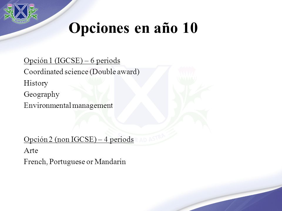 Opciones en año 10 Opción 1 (IGCSE) – 6 periods Coordinated science (Double award) History Geography Environmental management Opción 2 (non IGCSE) – 4 periods Arte French, Portuguese or Mandarin