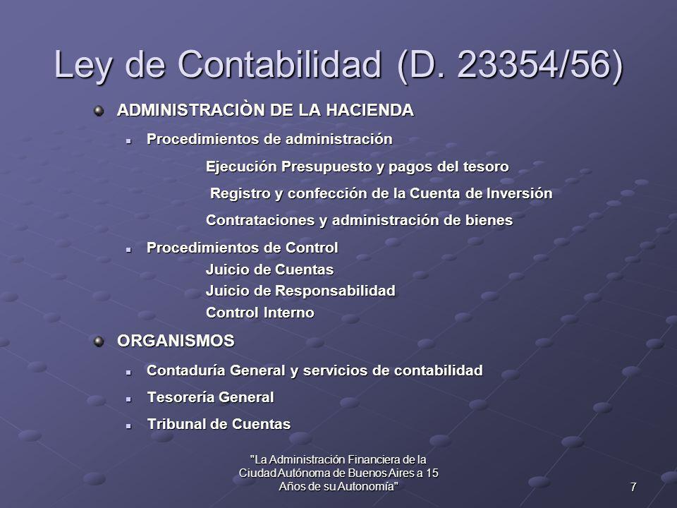 6 La Administración Financiera de la Ciudad Autónoma de Buenos Aires a 15 Años de su Autonomía Ley de Contabilidad (Decreto 23354/1956) Reemplaza a la Ley 12961 (20/3/1947) que reemplazó a la 428 (13/10/1870) Basada en el proyecto Bayetto (1934) Escuela italiana de la administración financiera Fue derogada por la Ley 24156 (26/10/1992), excepto artículos 51 al 64