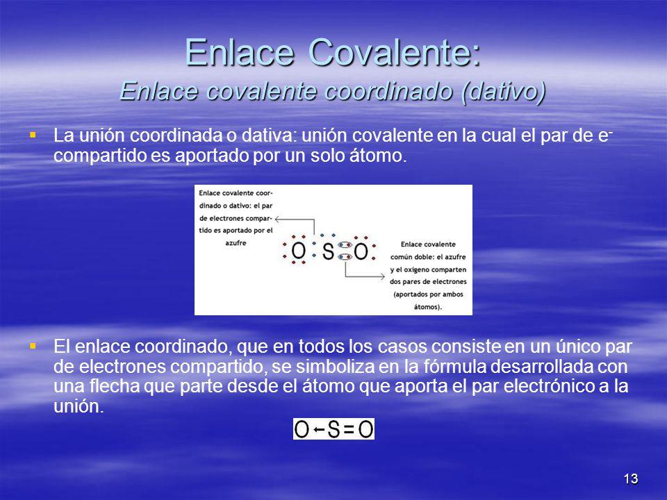 13 Enlace Covalente: Enlace covalente coordinado (dativo) La unión coordinada o dativa: unión covalente en la cual el par de e - compartido es aportad