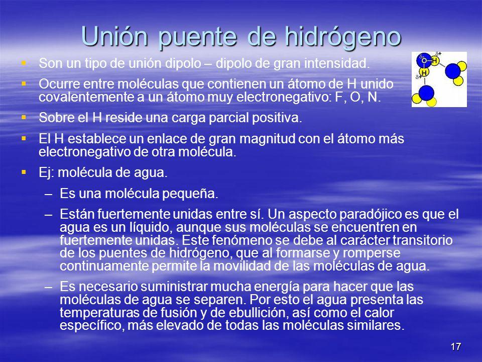17 Unión puente de hidrógeno Son un tipo de unión dipolo – dipolo de gran intensidad. Ocurre entre moléculas que contienen un átomo de H unido covalen