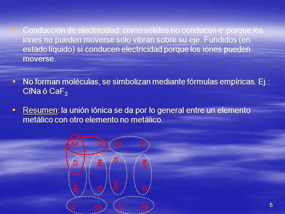 5 Conducción de electricidad: como sólidos no conducen e - porque los iones no pueden moverse solo vibran sobre su eje. Fundidos (en estado líquido) s