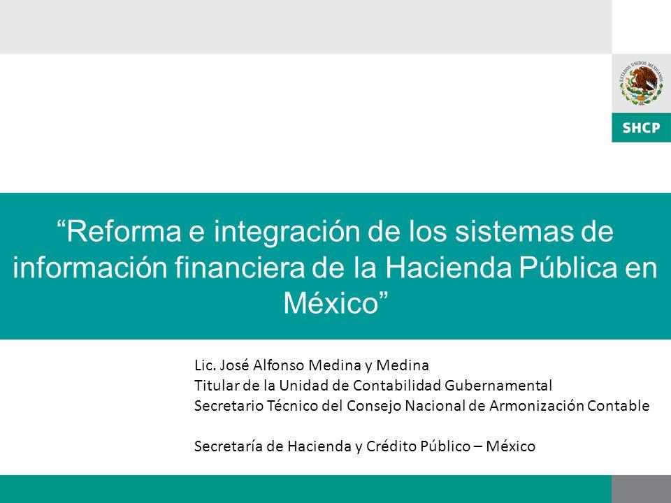 Reforma e integración de los sistemas de información financiera de la Hacienda Pública en México Lic. José Alfonso Medina y Medina Titular de la Unida