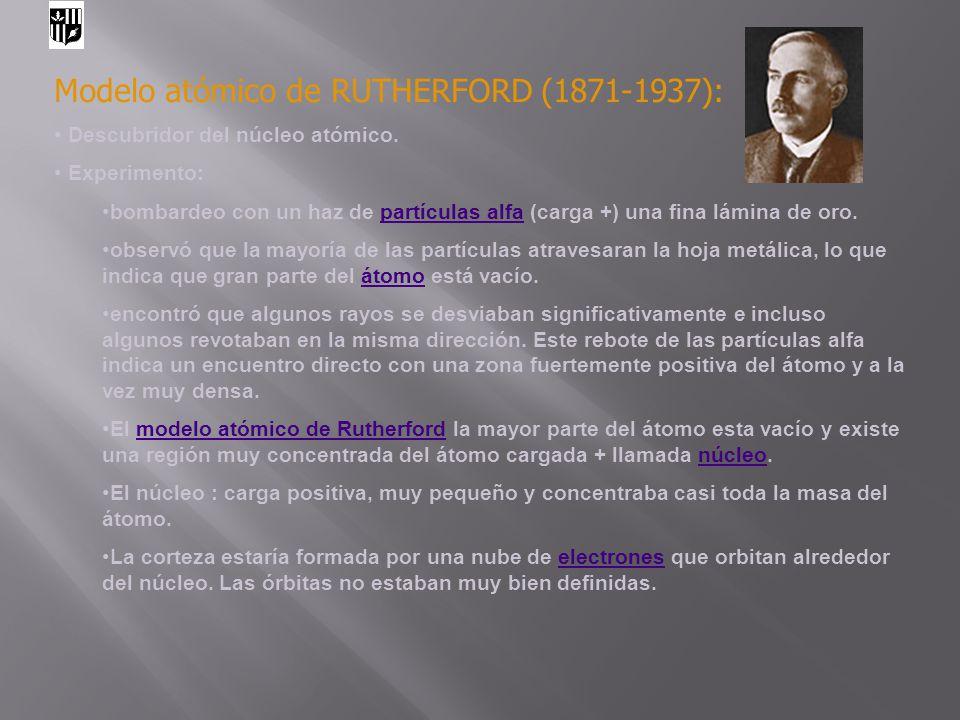 Modelo atómico de RUTHERFORD (1871-1937): Descubridor del núcleo atómico. Experimento: bombardeo con un haz de partículas alfa (carga +) una fina lámi