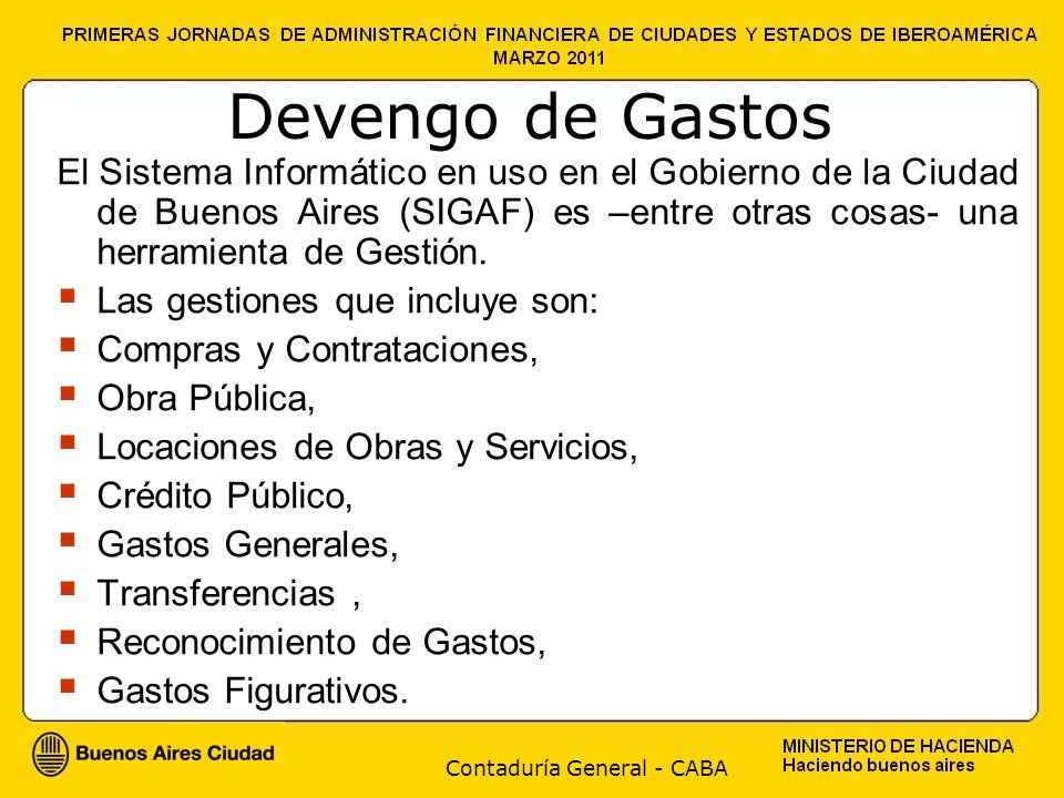 Contaduría General - CABA Devengo de Gastos El Sistema Informático en uso en el Gobierno de la Ciudad de Buenos Aires (SIGAF) es –entre otras cosas- una herramienta de Gestión.