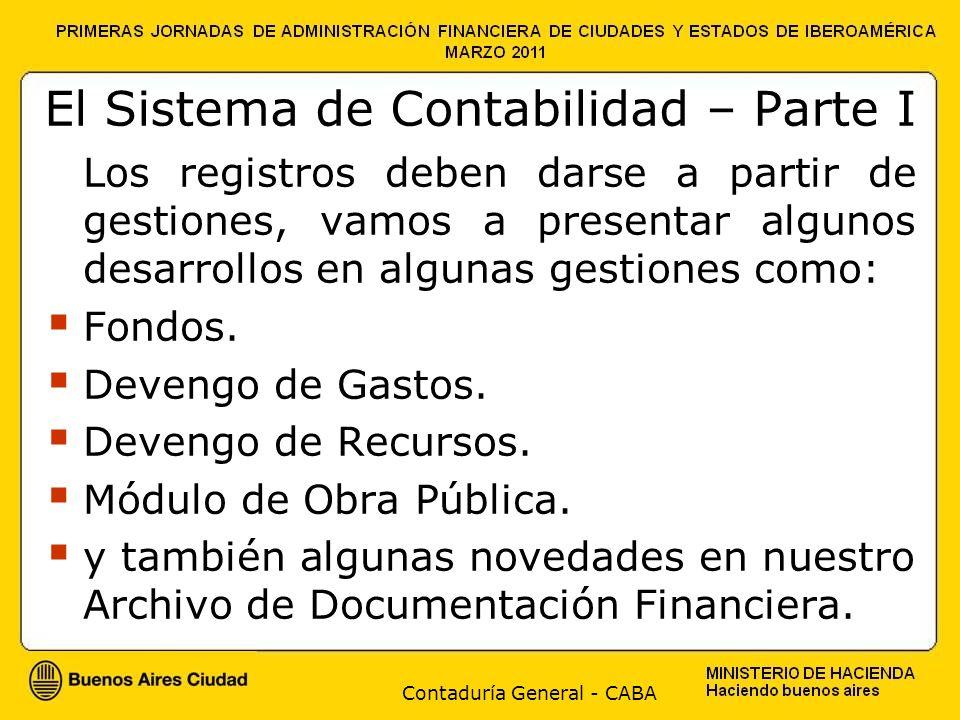 Contaduría General - CABA El Sistema de Contabilidad – Parte I Los registros deben darse a partir de gestiones, vamos a presentar algunos desarrollos en algunas gestiones como: Fondos.