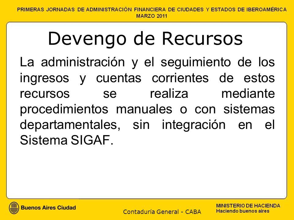Contaduría General - CABA Devengo de Recursos La administración y el seguimiento de los ingresos y cuentas corrientes de estos recursos se realiza mediante procedimientos manuales o con sistemas departamentales, sin integración en el Sistema SIGAF.