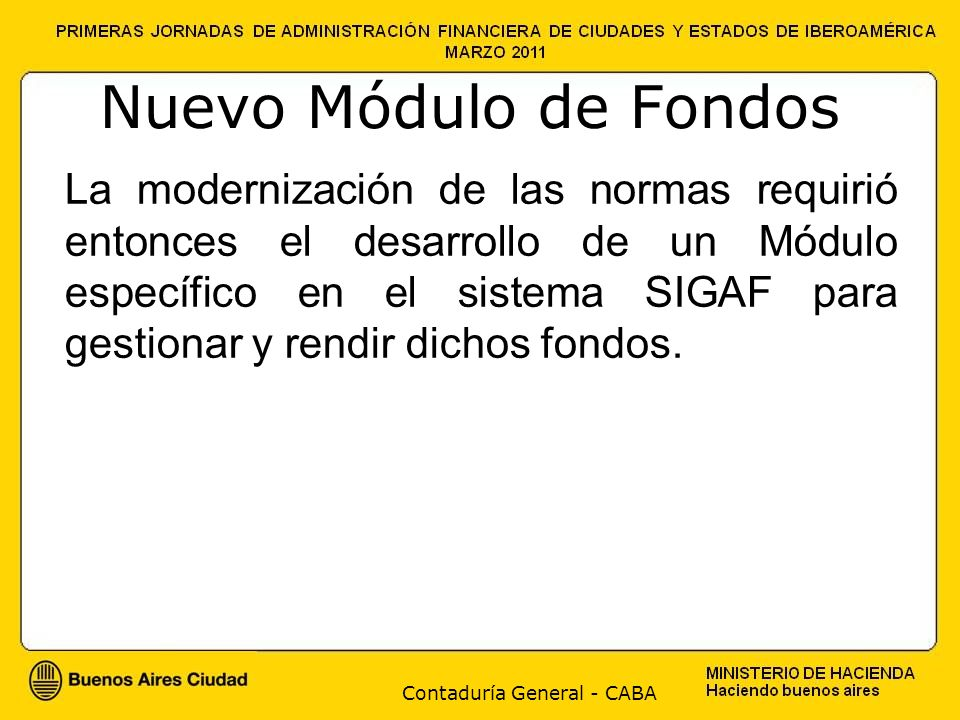 Contaduría General - CABA Nuevo Módulo de Fondos La modernización de las normas requirió entonces el desarrollo de un Módulo específico en el sistema