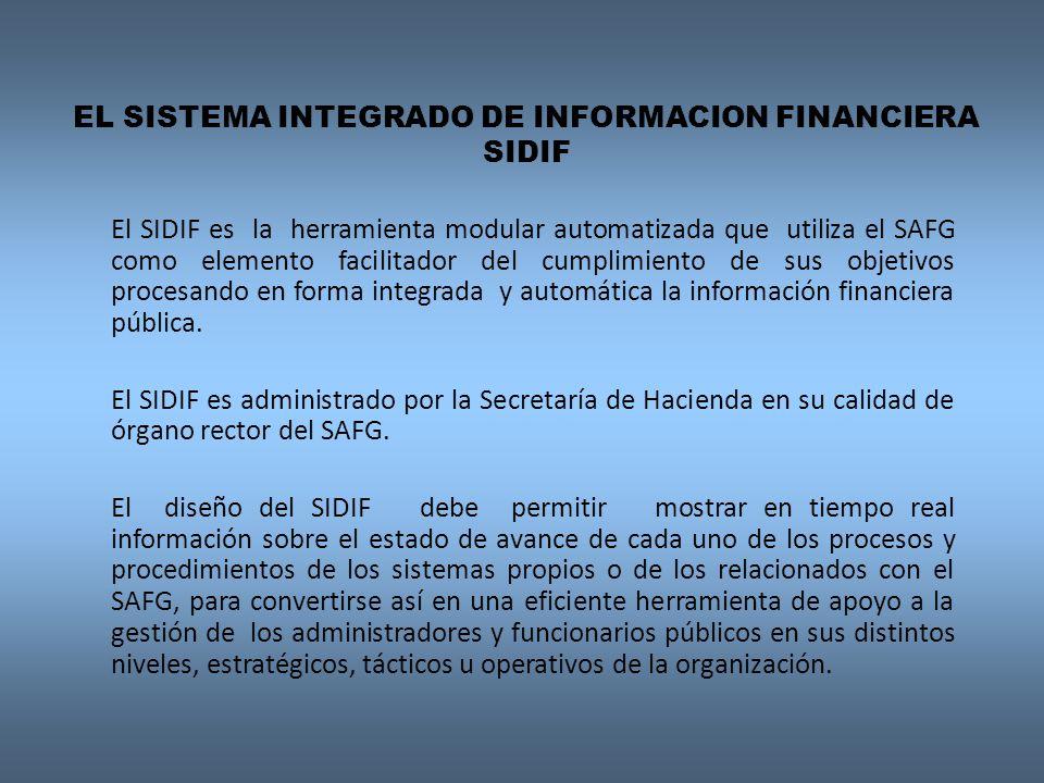 EL SISTEMA INTEGRADO DE INFORMACION FINANCIERA SIDIF El SIDIF es la herramienta modular automatizada que utiliza el SAFG como elemento facilitador del cumplimiento de sus objetivos procesando en forma integrada y automática la información financiera pública.