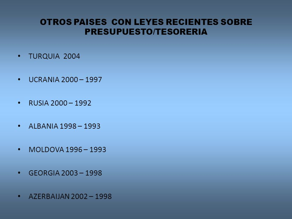 OTROS PAISES CON LEYES RECIENTES SOBRE PRESUPUESTO/TESORERIA TURQUIA 2004 UCRANIA 2000 – 1997 RUSIA 2000 – 1992 ALBANIA 1998 – 1993 MOLDOVA 1996 – 1993 GEORGIA 2003 – 1998 AZERBAIJAN 2002 – 1998