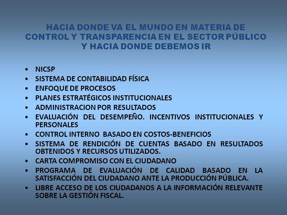 HACIA DONDE VA EL MUNDO EN MATERIA DE CONTROL Y TRANSPARENCIA EN EL SECTOR PÚBLICO Y HACIA DONDE DEBEMOS IR NICSP SISTEMA DE CONTABILIDAD FÍSICA ENFOQUE DE PROCESOS PLANES ESTRATÉGICOS INSTITUCIONALES ADMINISTRACION POR RESULTADOS EVALUACIÓN DEL DESEMPEÑO.
