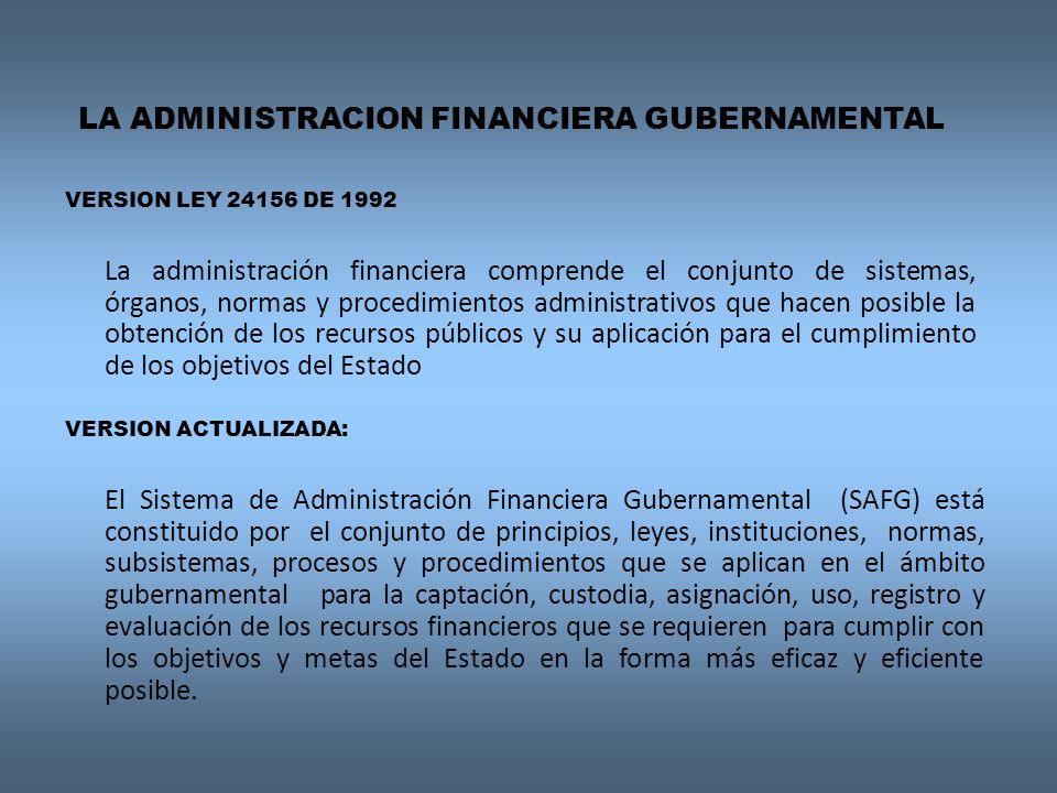 LA ADMINISTRACION FINANCIERA GUBERNAMENTAL VERSION ACTUALIZADA: El Sistema de Administración Financiera Gubernamental (SAFG) está constituido por el conjunto de principios, leyes, instituciones, normas, subsistemas, procesos y procedimientos que se aplican en el ámbito gubernamental para la captación, custodia, asignación, uso, registro y evaluación de los recursos financieros que se requieren para cumplir con los objetivos y metas del Estado en la forma más eficaz y eficiente posible..