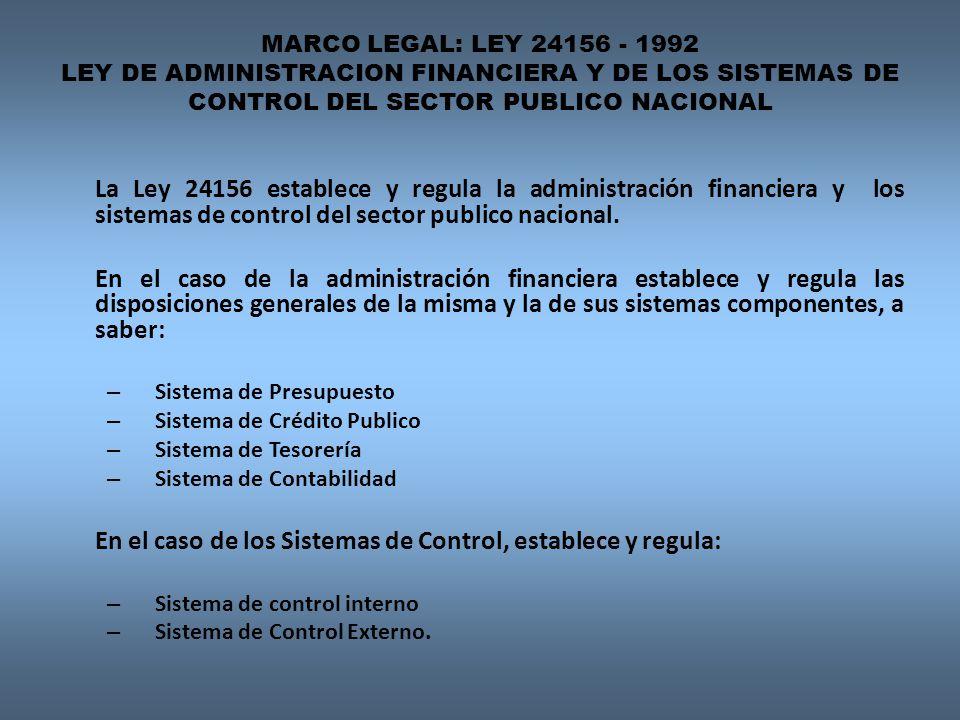 MARCO LEGAL: LEY 24156 - 1992 LEY DE ADMINISTRACION FINANCIERA Y DE LOS SISTEMAS DE CONTROL DEL SECTOR PUBLICO NACIONAL La Ley 24156 establece y regula la administración financiera y los sistemas de control del sector publico nacional.