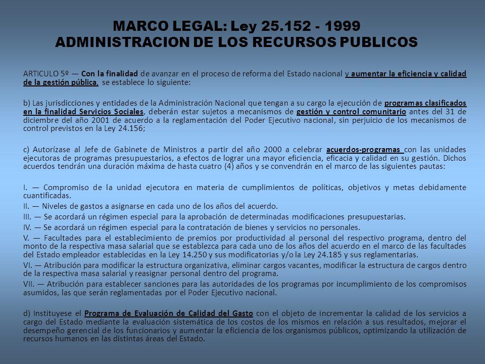 MARCO LEGAL: Ley 25.152 - 1999 ADMINISTRACION DE LOS RECURSOS PUBLICOS ARTICULO 5º Con la finalidad de avanzar en el proceso de reforma del Estado nacional y aumentar la eficiencia y calidad de la gestión pública, se establece lo siguiente: b) Las jurisdicciones y entidades de la Administración Nacional que tengan a su cargo la ejecución de programas clasificados en la finalidad Servicios Sociales, deberán estar sujetos a mecanismos de gestión y control comunitario antes del 31 de diciembre del año 2001 de acuerdo a la reglamentación del Poder Ejecutivo nacional, sin perjuicio de los mecanismos de control previstos en la Ley 24.156; c) Autorízase al Jefe de Gabinete de Ministros a partir del año 2000 a celebrar acuerdos-programas con las unidades ejecutoras de programas presupuestarios, a efectos de lograr una mayor eficiencia, eficacia y calidad en su gestión.
