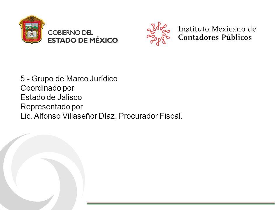 5.- Grupo de Marco Jurídico Coordinado por Estado de Jalisco Representado por Lic. Alfonso Villaseñor Díaz, Procurador Fiscal.