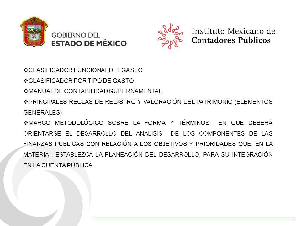 CLASIFICADOR FUNCIONAL DEL GASTO CLASIFICADOR POR TIPO DE GASTO MANUAL DE CONTABILIDAD GUBERNAMENTAL PRINCIPALES REGLAS DE REGISTRO Y VALORACIÓN DEL PATRIMONIO (ELEMENTOS GENERALES) MARCO METODOLÓGICO SOBRE LA FORMA Y TÉRMINOS EN QUE DEBERÁ ORIENTARSE EL DESARROLLO DEL ANÁLISIS DE LOS COMPONENTES DE LAS FINANZAS PÚBLICAS CON RELACIÓN A LOS OBJETIVOS Y PRIORIDADES QUE, EN LA MATERIA, ESTABLEZCA LA PLANEACIÓN DEL DESARROLLO, PARA SU INTEGRACIÓN EN LA CUENTA PÚBLICA.
