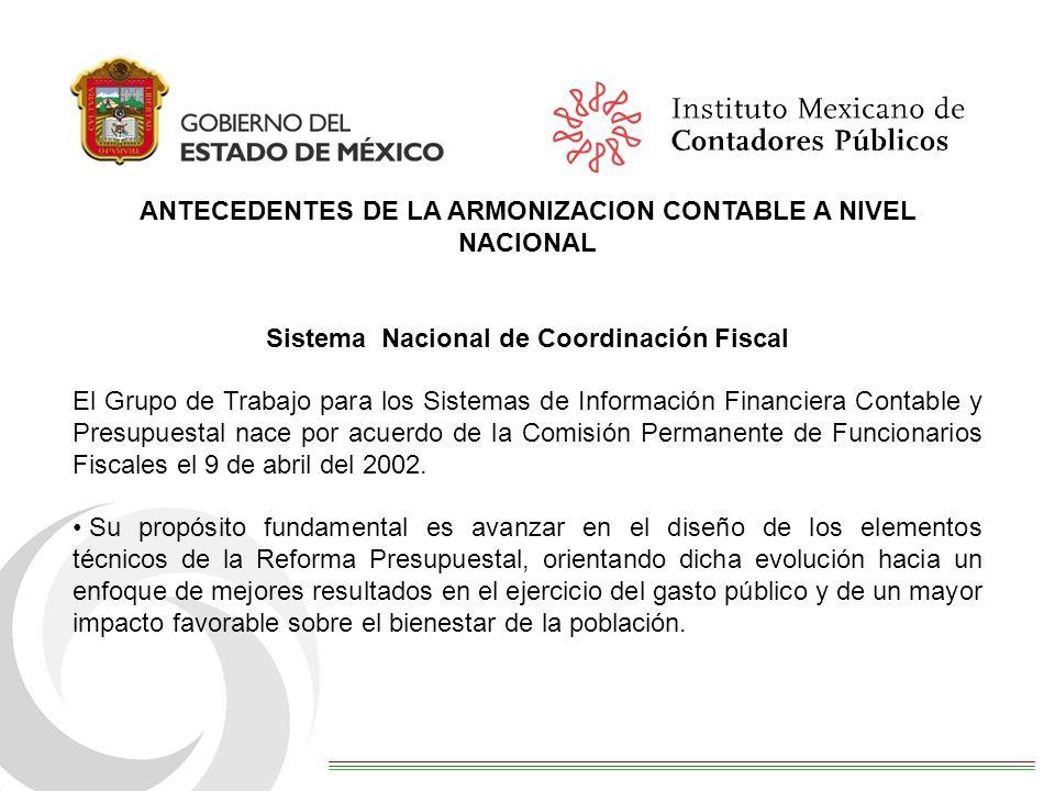 ANTECEDENTES DE LA ARMONIZACION CONTABLE A NIVEL NACIONAL Sistema Nacional de Coordinación Fiscal El Grupo de Trabajo para los Sistemas de Información Financiera Contable y Presupuestal nace por acuerdo de la Comisión Permanente de Funcionarios Fiscales el 9 de abril del 2002.