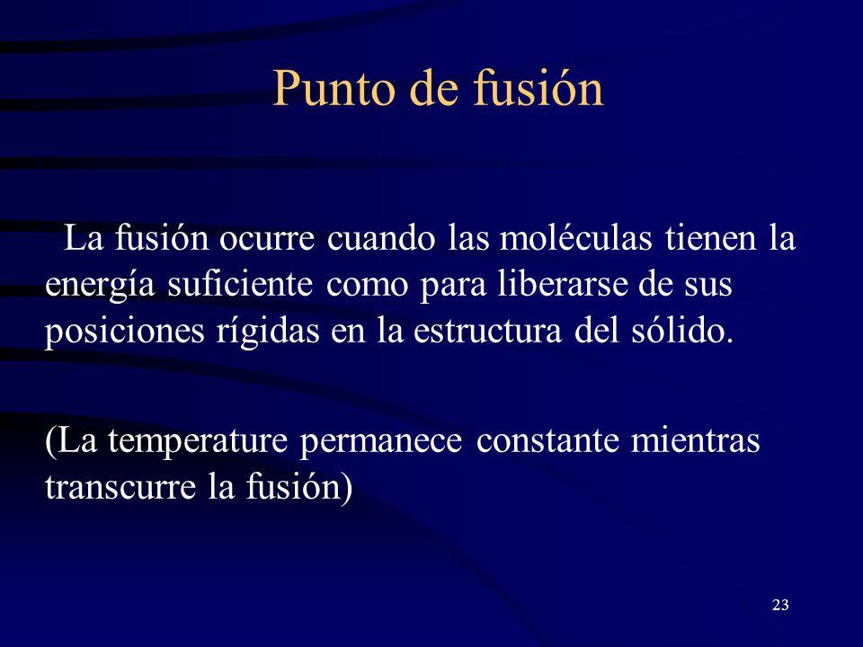 23 Punto de fusión La fusión ocurre cuando las moléculas tienen la energía suficiente como para liberarse de sus posiciones rígidas en la estructura del sólido.
