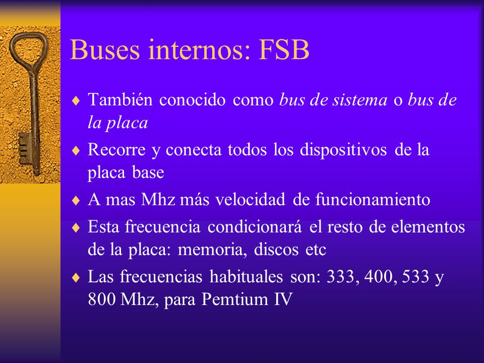Buses internos: FSB También conocido como bus de sistema o bus de la placa Recorre y conecta todos los dispositivos de la placa base A mas Mhz más vel