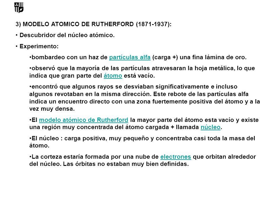 3) MODELO ATOMICO DE RUTHERFORD (1871-1937): Descubridor del núcleo atómico. Experimento: bombardeo con un haz de partículas alfa (carga +) una fina l