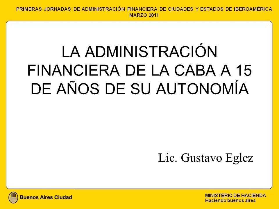 LA ADMINISTRACIÓN FINANCIERA DE LA CABA A 15 DE AÑOS DE SU AUTONOMÍA Lic. Gustavo Eglez