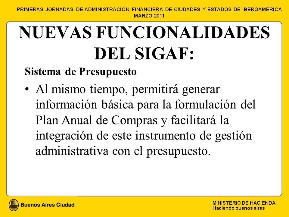 NUEVAS FUNCIONALIDADES DEL SIGAF: Sistema de Presupuesto Al mismo tiempo, permitirá generar información básica para la formulación del Plan Anual de Compras y facilitará la integración de este instrumento de gestión administrativa con el presupuesto.